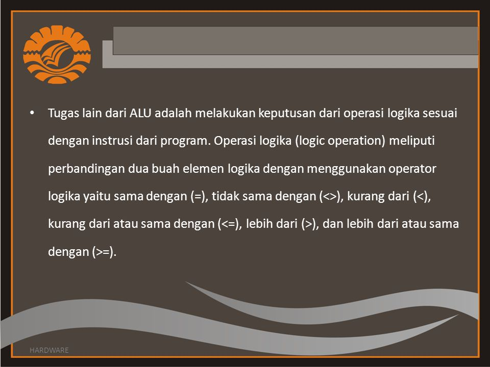 • Tugas lain dari ALU adalah melakukan keputusan dari operasi logika sesuai dengan instrusi dari program. Operasi logika (logic operation) meliputi pe