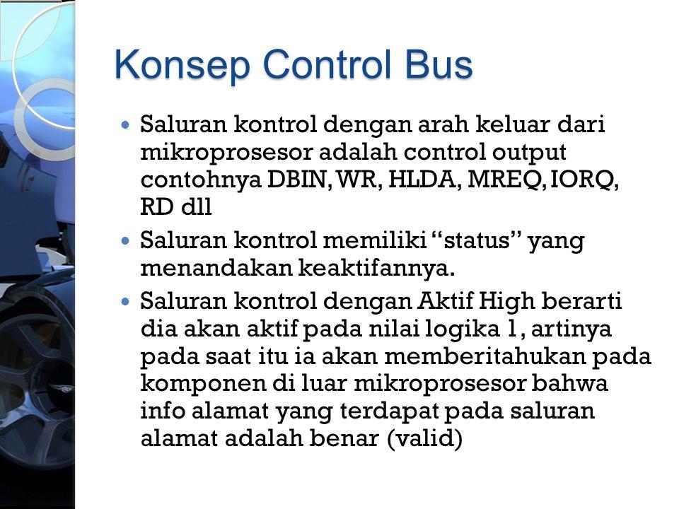 Konsep Control Bus  Saluran kontrol dengan arah keluar dari mikroprosesor adalah control output contohnya DBIN, WR, HLDA, MREQ, IORQ, RD dll  Salura
