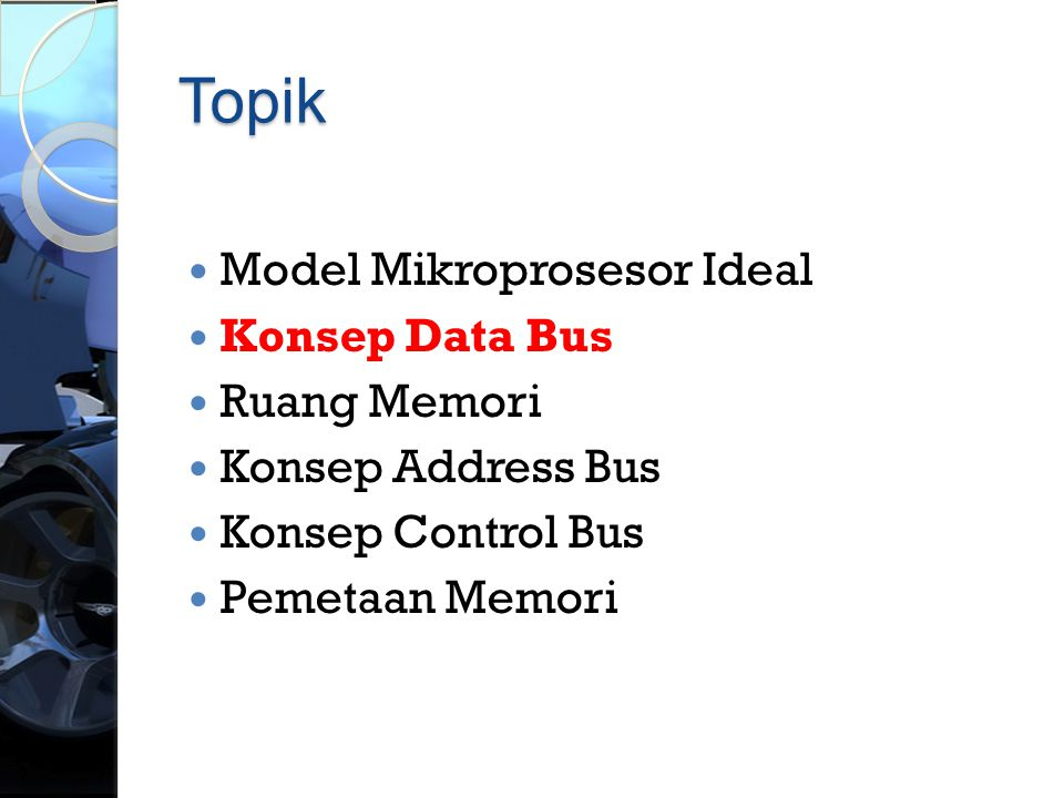 Topik  Model Mikroprosesor Ideal  Konsep Data Bus  Ruang Memori  Konsep Address Bus  Konsep Control Bus  Pemetaan Memori