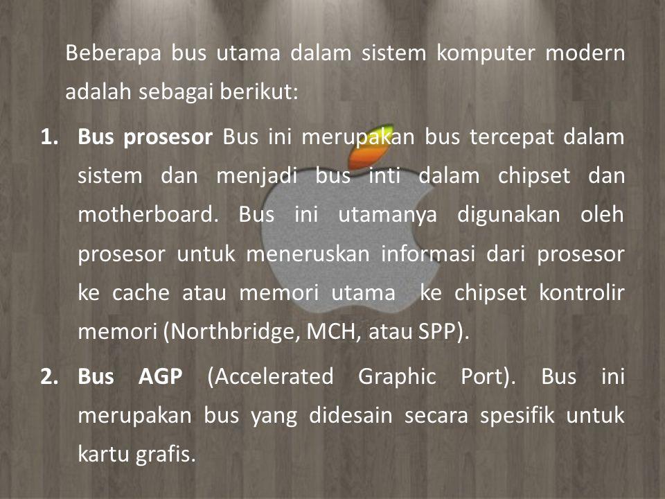 Beberapa bus utama dalam sistem komputer modern adalah sebagai berikut: 1.Bus prosesor Bus ini merupakan bus tercepat dalam sistem dan menjadi bus int