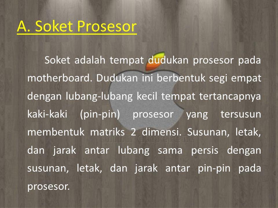 A. Soket Prosesor Soket adalah tempat dudukan prosesor pada motherboard. Dudukan ini berbentuk segi empat dengan lubang-lubang kecil tempat tertancapn