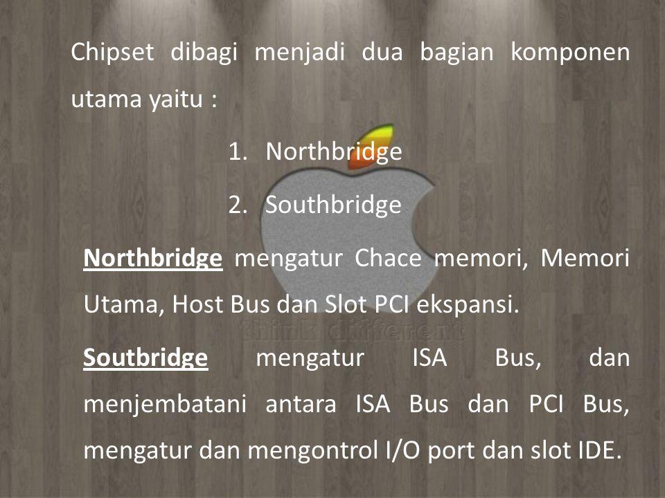 Chipset dibagi menjadi dua bagian komponen utama yaitu : 1.Northbridge 2.Southbridge Northbridge mengatur Chace memori, Memori Utama, Host Bus dan Slo