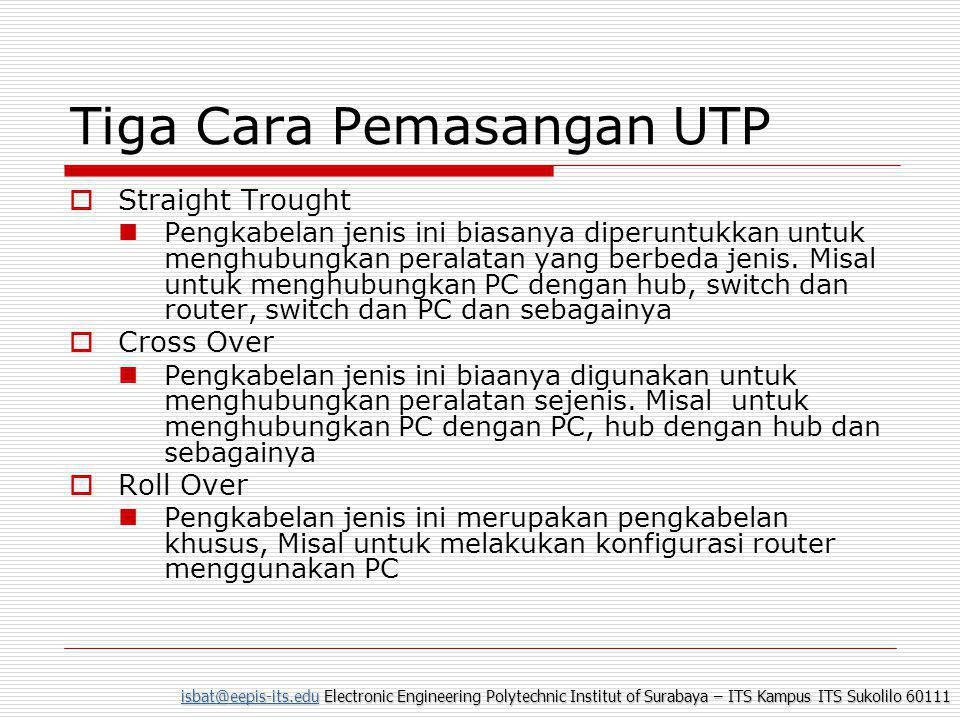 isbat@eepis-its.eduisbat@eepis-its.edu Electronic Engineering Polytechnic Institut of Surabaya – ITS Kampus ITS Sukolilo 60111 isbat@eepis-its.edu Tiga Cara Pemasangan UTP  Straight Trought  Pengkabelan jenis ini biasanya diperuntukkan untuk menghubungkan peralatan yang berbeda jenis.