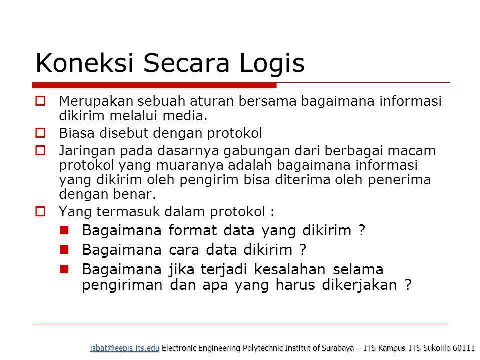isbat@eepis-its.eduisbat@eepis-its.edu Electronic Engineering Polytechnic Institut of Surabaya – ITS Kampus ITS Sukolilo 60111 isbat@eepis-its.edu Koneksi Secara Logis  Merupakan sebuah aturan bersama bagaimana informasi dikirim melalui media.