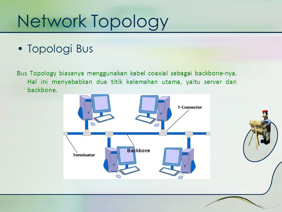 Network Topology •Topologi Bus Bus Topology biasanya menggunakan kabel coaxial sebagai backbone-nya. Hal ini menyebabkan dua titik kelemahan utama, ya