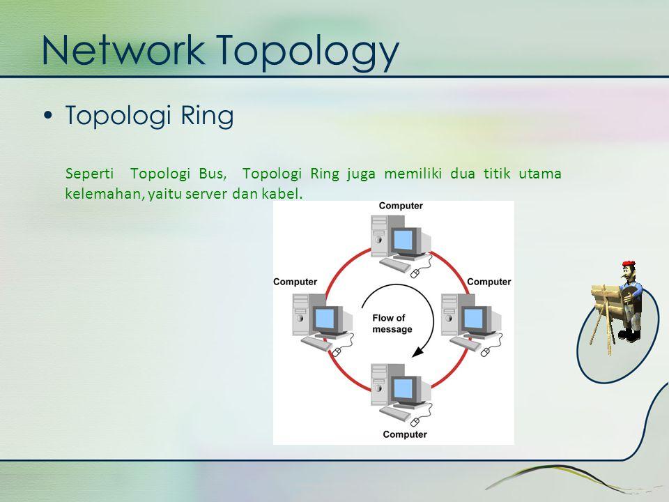 Network Topology •Topologi Ring Seperti Topologi Bus, Topologi Ring juga memiliki dua titik utama kelemahan, yaitu server dan kabel.