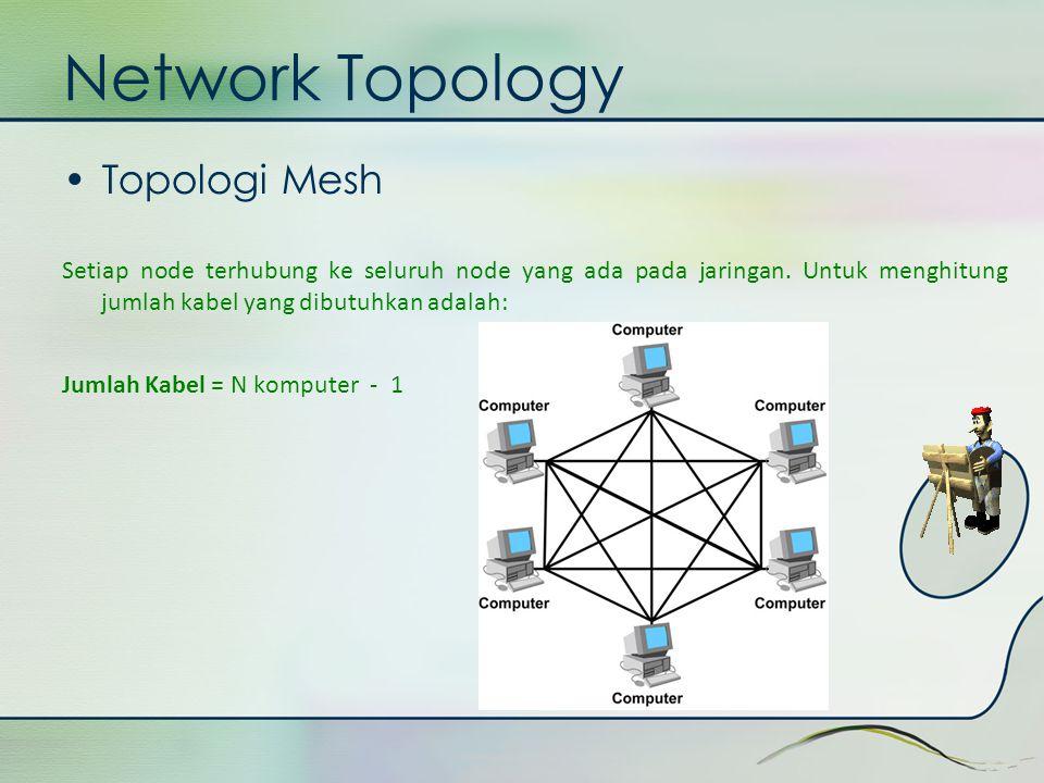 Network Topology •Topologi Mesh Setiap node terhubung ke seluruh node yang ada pada jaringan. Untuk menghitung jumlah kabel yang dibutuhkan adalah: Ju