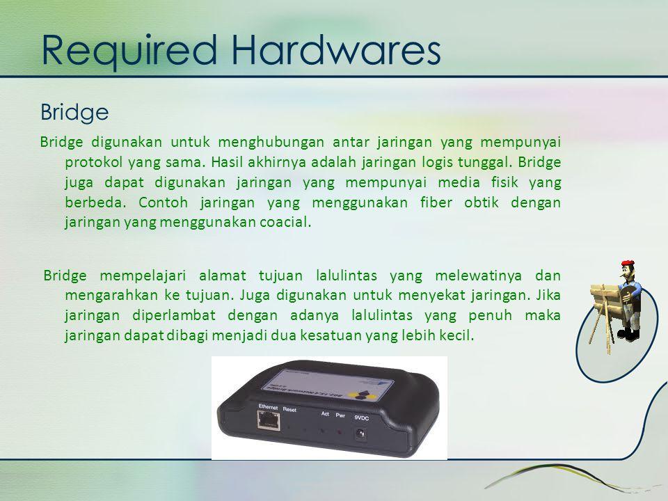 Required Hardwares Bridge Bridge digunakan untuk menghubungan antar jaringan yang mempunyai protokol yang sama. Hasil akhirnya adalah jaringan logis t