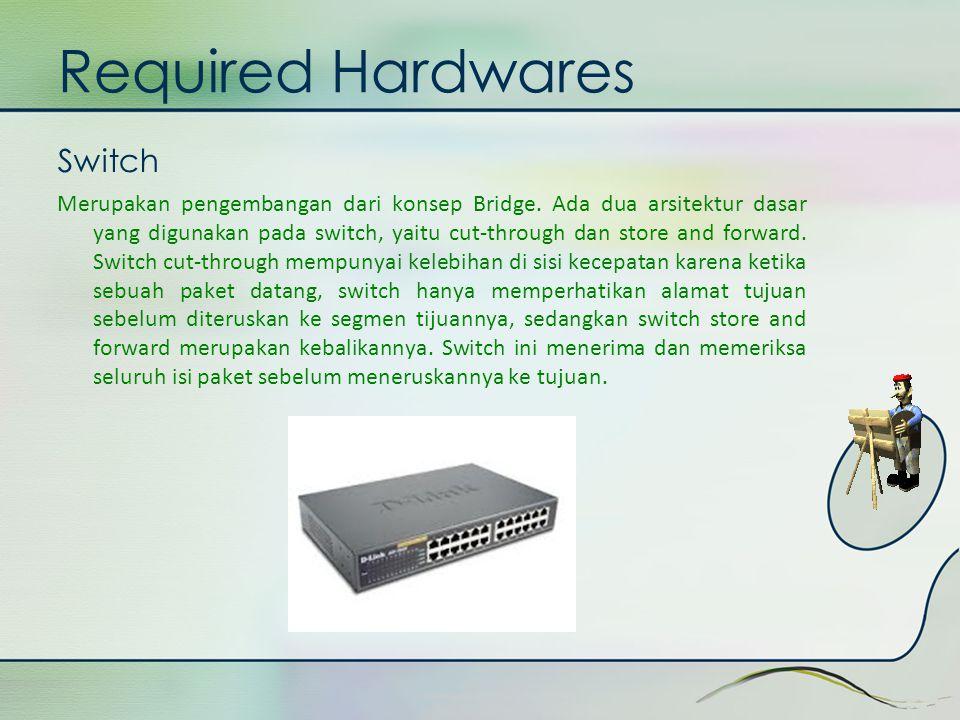 Required Hardwares Switch Merupakan pengembangan dari konsep Bridge. Ada dua arsitektur dasar yang digunakan pada switch, yaitu cut-through dan store