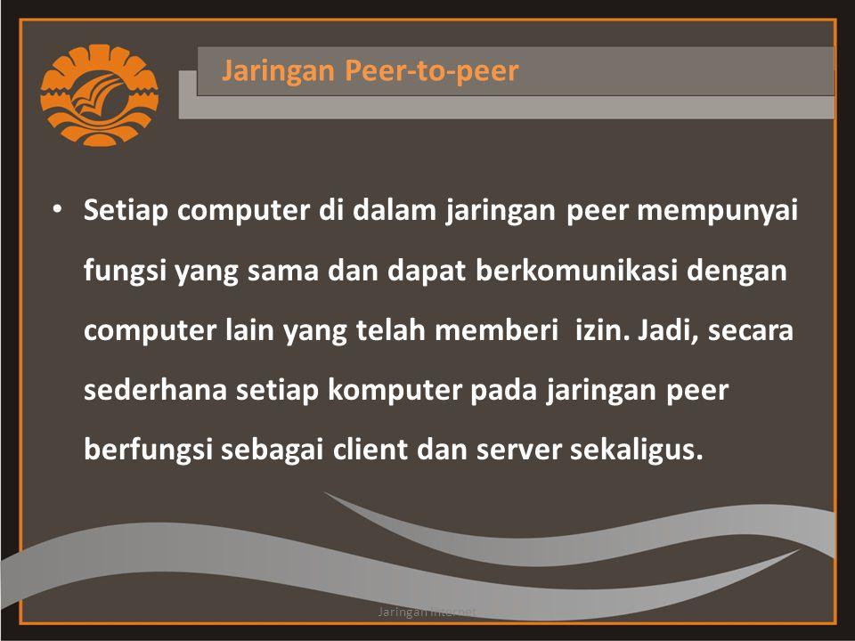 Jaringan Peer-to-peer • Setiap computer di dalam jaringan peer mempunyai fungsi yang sama dan dapat berkomunikasi dengan computer lain yang telah memberi izin.