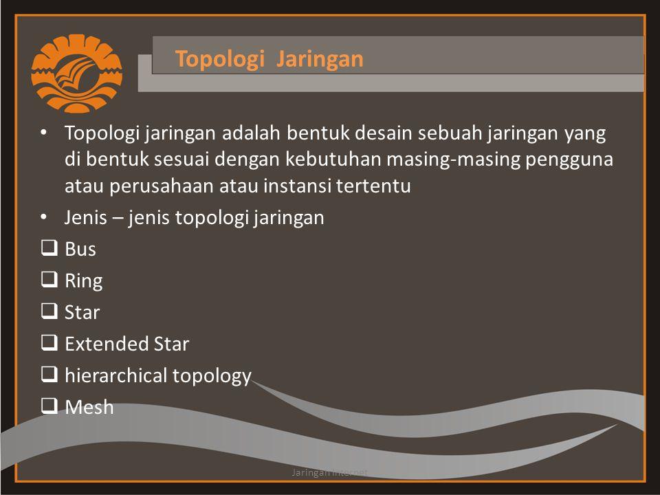 Topologi Jaringan • Topologi jaringan adalah bentuk desain sebuah jaringan yang di bentuk sesuai dengan kebutuhan masing-masing pengguna atau perusahaan atau instansi tertentu • Jenis – jenis topologi jaringan  Bus  Ring  Star  Extended Star  hierarchical topology  Mesh Jaringan Internet
