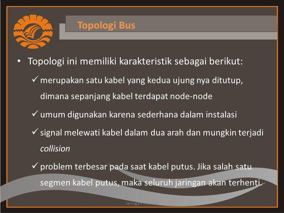 Topologi Bus • Topologi ini memiliki karakteristik sebagai berikut:  merupakan satu kabel yang kedua ujung nya ditutup, dimana sepanjang kabel terdapat node-node  umum digunakan karena sederhana dalam instalasi  signal melewati kabel dalam dua arah dan mungkin terjadi collision  problem terbesar pada saat kabel putus.