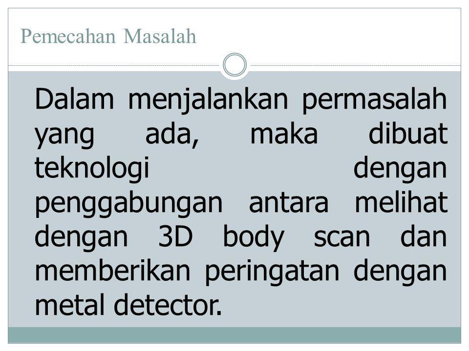 Pemecahan Masalah Dalam menjalankan permasalah yang ada, maka dibuat teknologi dengan penggabungan antara melihat dengan 3D body scan dan memberikan peringatan dengan metal detector.