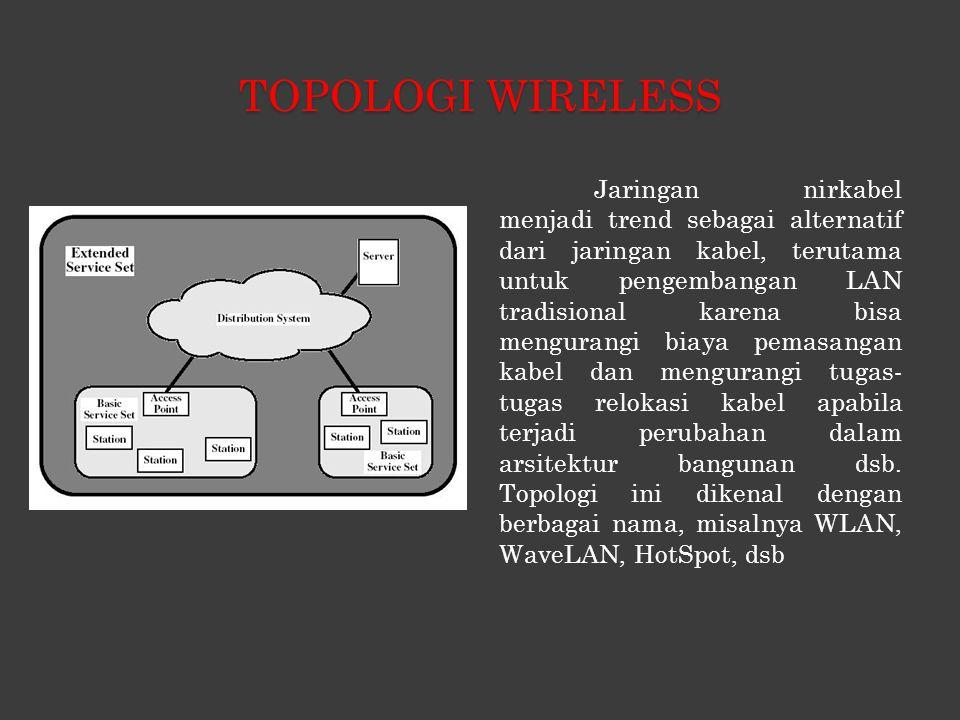 TOPOLOGI WIRELESS Jaringan nirkabel menjadi trend sebagai alternatif dari jaringan kabel, terutama untuk pengembangan LAN tradisional karena bisa mengurangi biaya pemasangan kabel dan mengurangi tugas- tugas relokasi kabel apabila terjadi perubahan dalam arsitektur bangunan dsb.