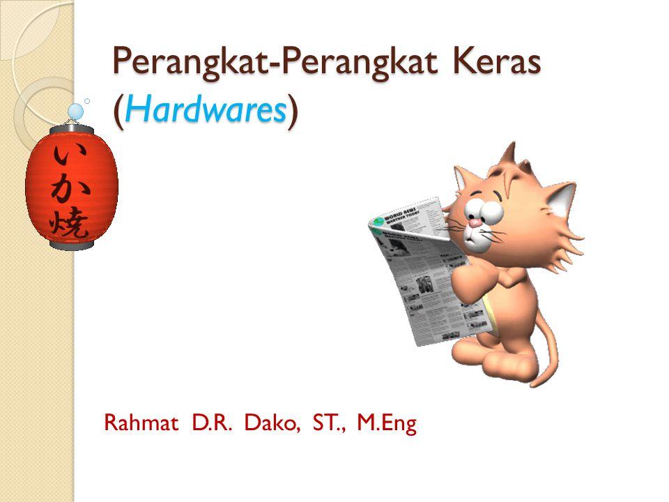 Perangkat-Perangkat Keras (Hardwares) Rahmat D.R. Dako, ST., M.Eng