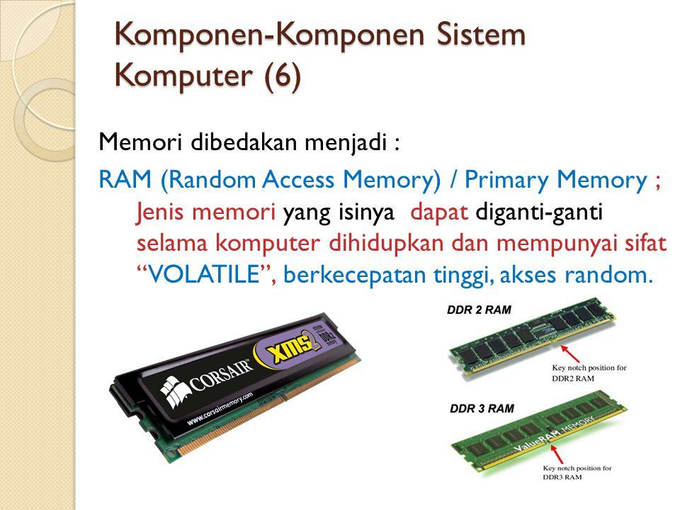 Komponen-Komponen Sistem Komputer (6) Memori dibedakan menjadi : RAM (Random Access Memory) / Primary Memory ; Jenis memori yang isinya dapat diganti-ganti selama komputer dihidupkan dan mempunyai sifat VOLATILE , berkecepatan tinggi, akses random.