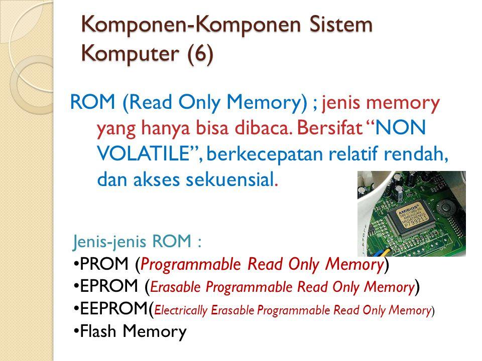 Komponen-Komponen Sistem Komputer (6) ROM (Read Only Memory) ; jenis memory yang hanya bisa dibaca.
