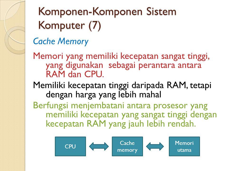 Komponen-Komponen Sistem Komputer (7) Cache Memory Memori yang memiliki kecepatan sangat tinggi, yang digunakan sebagai perantara antara RAM dan CPU.