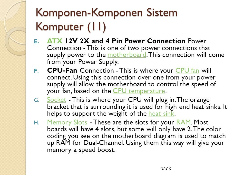 Komponen-Komponen Sistem Komputer (11) E. ATX 12V 2X and 4 Pin Power Connection Power Connection - This is one of two power connections that supply po