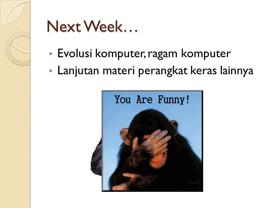 Next Week… • Evolusi komputer, ragam komputer • Lanjutan materi perangkat keras lainnya