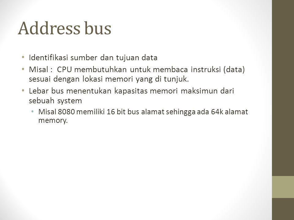 Address bus • Identifikasi sumber dan tujuan data • Misal : CPU membutuhkan untuk membaca instruksi (data) sesuai dengan lokasi memori yang di tunjuk.