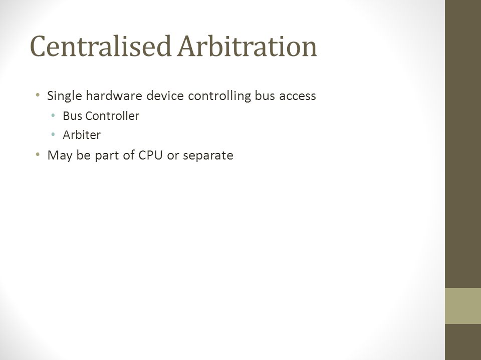 Centralised Arbitration • Single hardware device controlling bus access • Bus Controller • Arbiter • May be part of CPU or separate