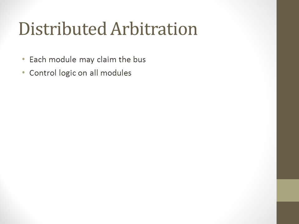 Distributed Arbitration • Each module may claim the bus • Control logic on all modules