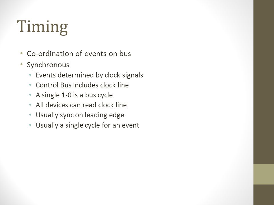 Timing • Co-ordination of events on bus • Synchronous • Events determined by clock signals • Control Bus includes clock line • A single 1-0 is a bus cycle • All devices can read clock line • Usually sync on leading edge • Usually a single cycle for an event