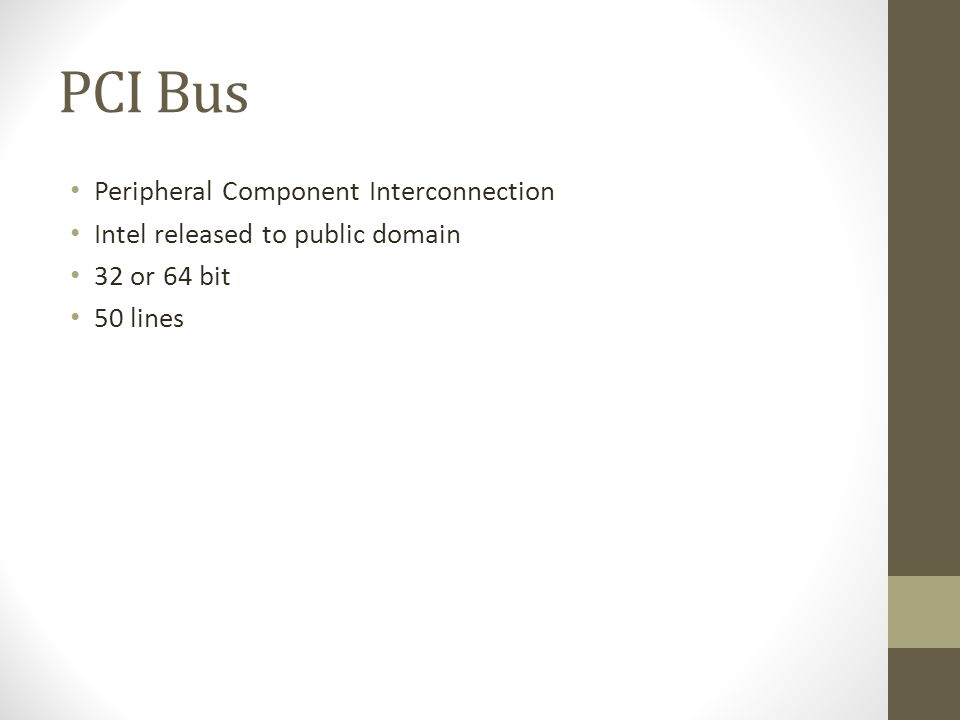 PCI Bus • Peripheral Component Interconnection • Intel released to public domain • 32 or 64 bit • 50 lines