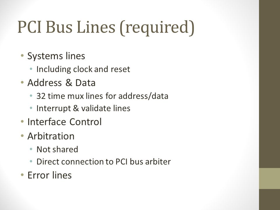 PCI Bus Lines (required) • Systems lines • Including clock and reset • Address & Data • 32 time mux lines for address/data • Interrupt & validate lines • Interface Control • Arbitration • Not shared • Direct connection to PCI bus arbiter • Error lines