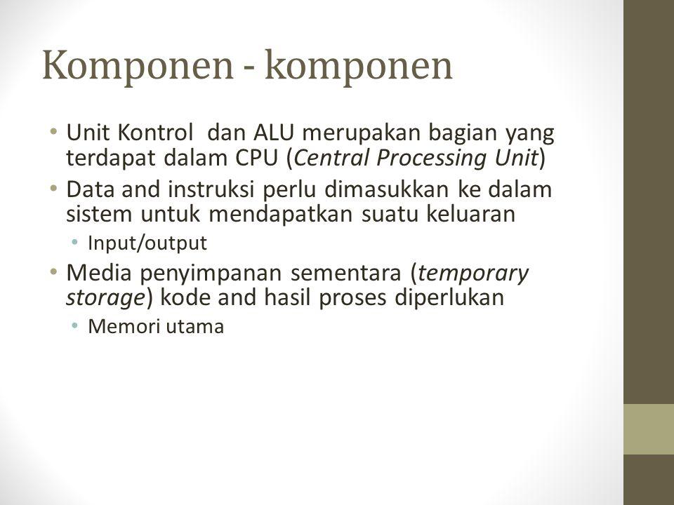 Komponen - komponen • Unit Kontrol dan ALU merupakan bagian yang terdapat dalam CPU (Central Processing Unit) • Data and instruksi perlu dimasukkan ke