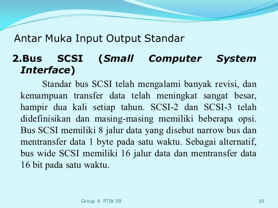 Antar Muka Input Output Standar 2.Bus SCSI (Small Computer System Interface) Standar bus SCSI telah mengalami banyak revisi, dan kemampuan transfer data telah meningkat sangat besar, hampir dua kali setiap tahun.