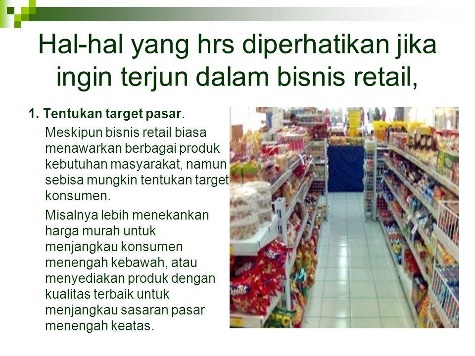 Hal-hal yang hrs diperhatikan jika ingin terjun dalam bisnis retail, 1. Tentukan target pasar. Meskipun bisnis retail biasa menawarkan berbagai produk