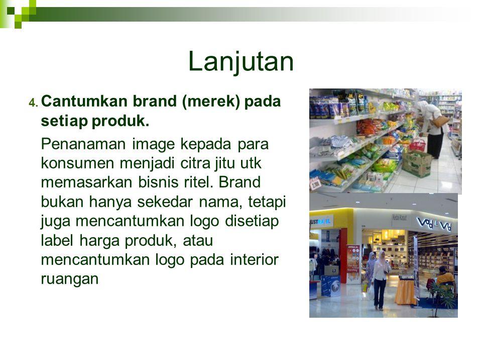 Lanjutan 4. Cantumkan brand (merek) pada setiap produk. Penanaman image kepada para konsumen menjadi citra jitu utk memasarkan bisnis ritel. Brand buk