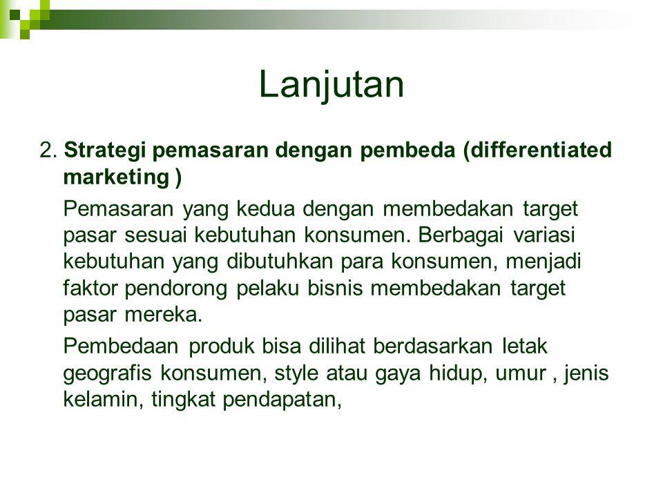 Lanjutan 2. Strategi pemasaran dengan pembeda (differentiated marketing ) Pemasaran yang kedua dengan membedakan target pasar sesuai kebutuhan konsume