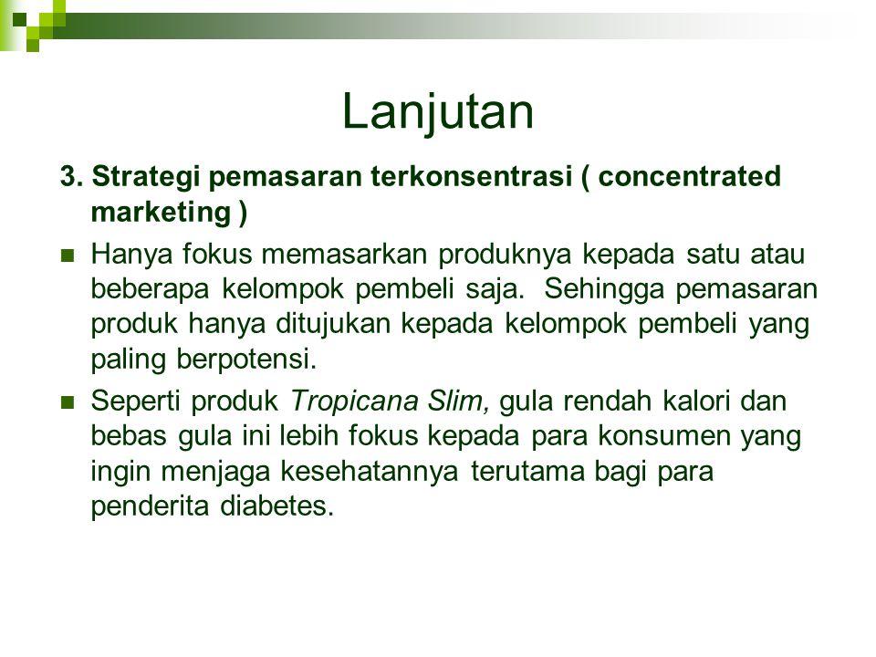 Lanjutan 3. Strategi pemasaran terkonsentrasi ( concentrated marketing )  Hanya fokus memasarkan produknya kepada satu atau beberapa kelompok pembeli