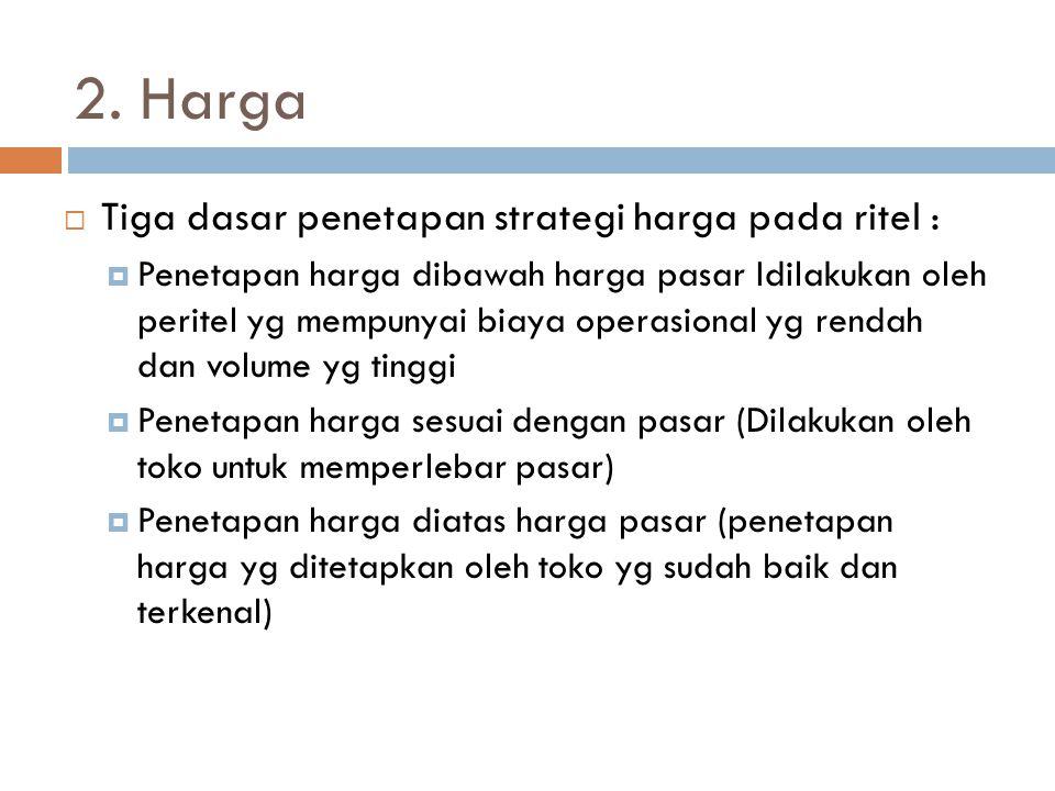 2. Harga  Tiga dasar penetapan strategi harga pada ritel :  Penetapan harga dibawah harga pasar Idilakukan oleh peritel yg mempunyai biaya operasion