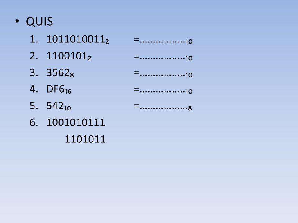 • QUIS 1.1011010011₂ =……………..₁₀ 2.1100101₂ =……………..₁₀ 3.3562₈=……………..₁₀ 4.DF6₁₆=……………..₁₀ 5.542₁₀ =………………₈ 6.1001010111 1101011