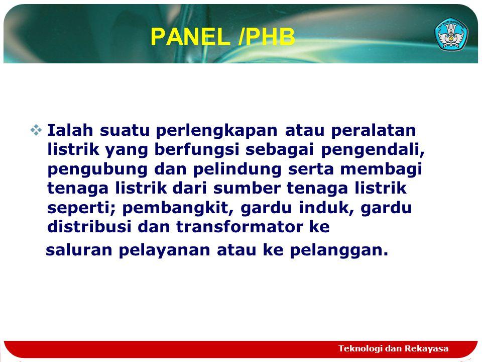 Teknologi dan Rekayasa PANEL /PHB  Ialah suatu perlengkapan atau peralatan listrik yang berfungsi sebagai pengendali, pengubung dan pelindung serta m