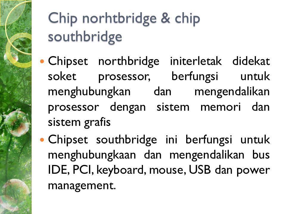 Chip norhtbridge & chip southbridge  Chipset northbridge initerletak didekat soket prosessor, berfungsi untuk menghubungkan dan mengendalikan prosessor dengan sistem memori dan sistem grafis  Chipset southbridge ini berfungsi untuk menghubungkaan dan mengendalikan bus IDE, PCI, keyboard, mouse, USB dan power management.