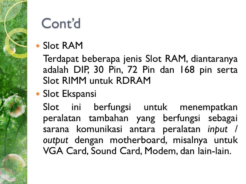 Cont'd  Slot RAM Terdapat beberapa jenis Slot RAM, diantaranya adalah DIP, 30 Pin, 72 Pin dan 168 pin serta Slot RIMM untuk RDRAM  Slot Ekspansi Slot ini berfungsi untuk menempatkan peralatan tambahan yang berfungsi sebagai sarana komunikasi antara peralatan input / output dengan motherboard, misalnya untuk VGA Card, Sound Card, Modem, dan lain-lain.