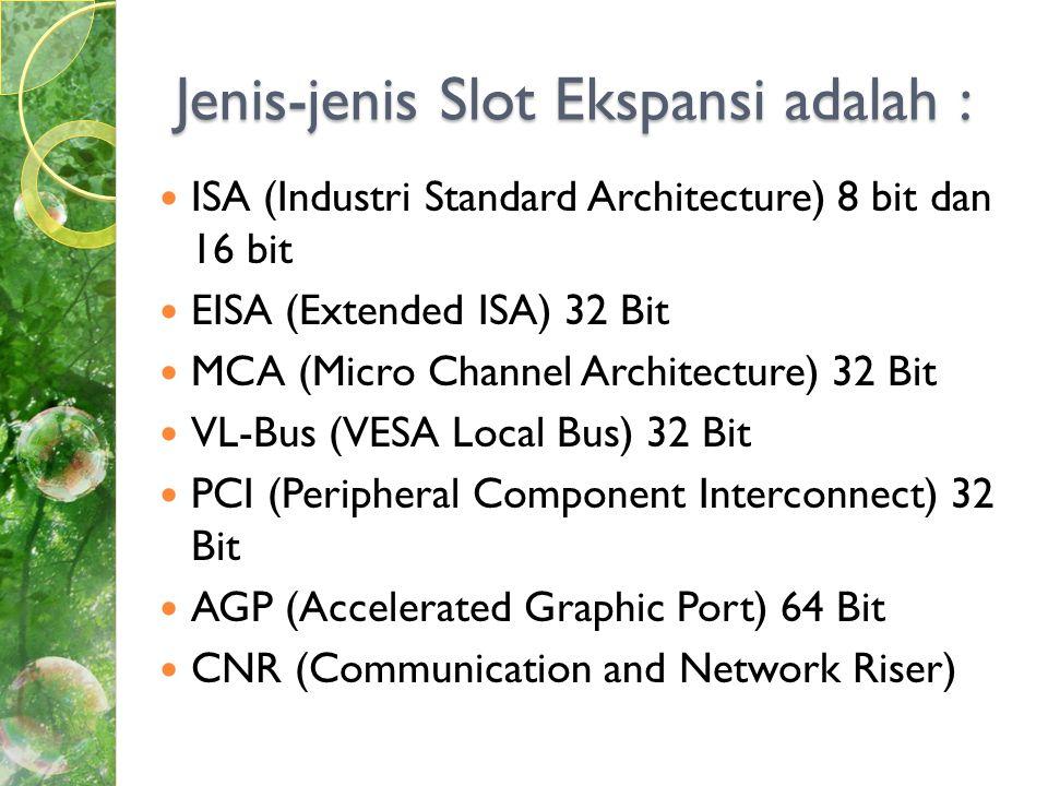 Jenis-jenis Slot Ekspansi adalah :  ISA (Industri Standard Architecture) 8 bit dan 16 bit  EISA (Extended ISA) 32 Bit  MCA (Micro Channel Architecture) 32 Bit  VL-Bus (VESA Local Bus) 32 Bit  PCI (Peripheral Component Interconnect) 32 Bit  AGP (Accelerated Graphic Port) 64 Bit  CNR (Communication and Network Riser)