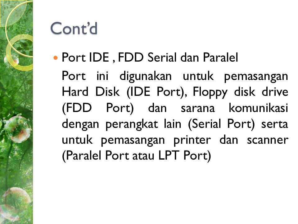 Cont'd  Port IDE, FDD Serial dan Paralel Port ini digunakan untuk pemasangan Hard Disk (IDE Port), Floppy disk drive (FDD Port) dan sarana komunikasi dengan perangkat lain (Serial Port) serta untuk pemasangan printer dan scanner (Paralel Port atau LPT Port)
