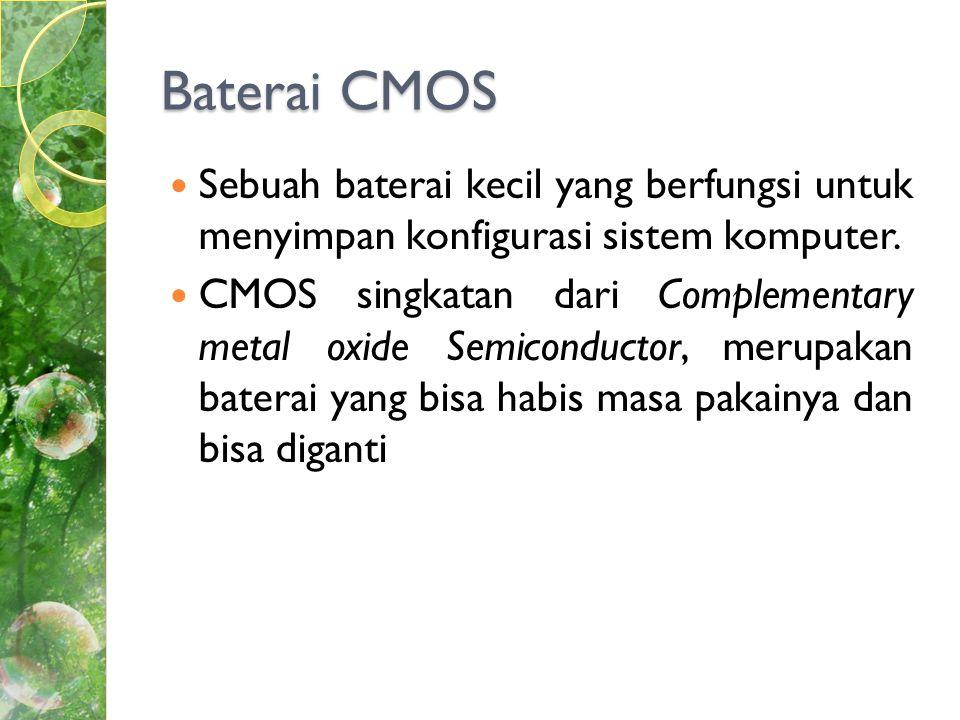 Baterai CMOS  Sebuah baterai kecil yang berfungsi untuk menyimpan konfigurasi sistem komputer.
