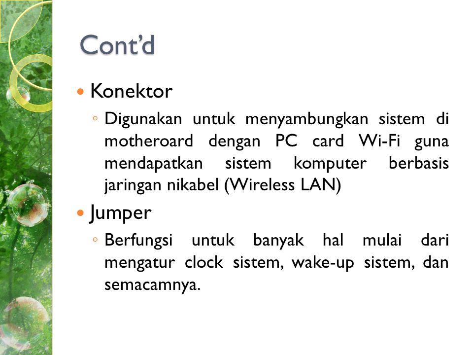 Cont'd  Konektor ◦ Digunakan untuk menyambungkan sistem di motheroard dengan PC card Wi-Fi guna mendapatkan sistem komputer berbasis jaringan nikabel (Wireless LAN)  Jumper ◦ Berfungsi untuk banyak hal mulai dari mengatur clock sistem, wake-up sistem, dan semacamnya.