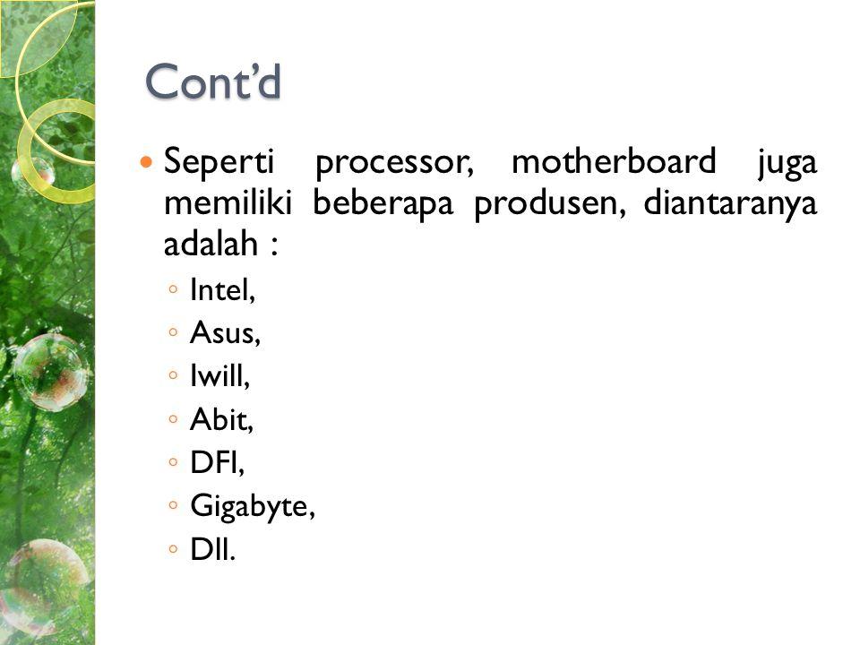Cont'd  Seperti processor, motherboard juga memiliki beberapa produsen, diantaranya adalah : ◦ Intel, ◦ Asus, ◦ Iwill, ◦ Abit, ◦ DFI, ◦ Gigabyte, ◦ Dll.