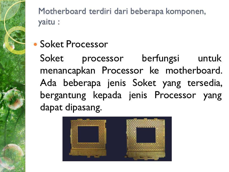 Jenis-jenis soket : SocketCPU Yang sesuai Jumlah Pin DIP 8088 dan 808640 Socket 3386168 Socket 5486 dan Pentium Klasik (P54C)321 Socket 7Pentium, MMX, K5, 6x86, K6, IDT Winchip, 6x86MX, K6-2 321 Socket 8Pentium Pro387 Slot OnePentium II242 Slot OnePentium II (bus sistem 100 MHz) Pentium III (bus sistem 100 dan 133 MHz) 242 Slot OneCeleron242 Socket 370Celeron yang di-Socket370 Slot TwoPentium II Xeon, Tanner330 Socket 423Pentium IV423 Socket 473Pentium IV473