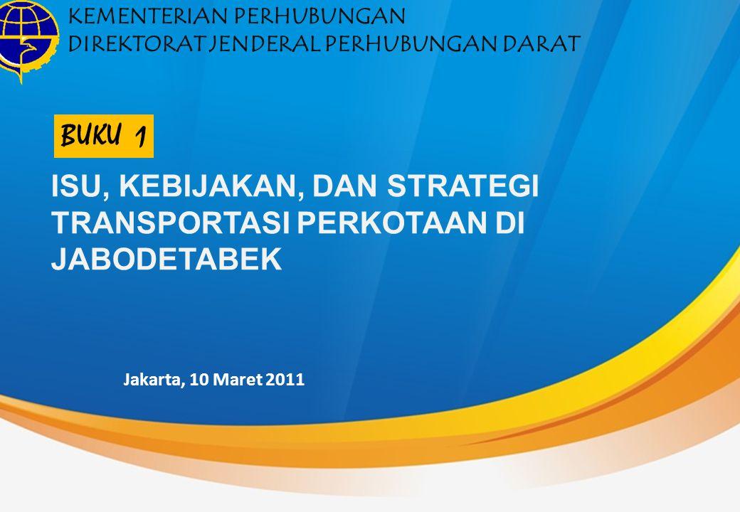 ISU, KEBIJAKAN, DAN STRATEGI TRANSPORTASI PERKOTAAN DI JABODETABEK KEMENTERIAN PERHUBUNGAN DIREKTORAT JENDERAL PERHUBUNGAN DARAT Jakarta, 10 Maret 2011 BUKU 1