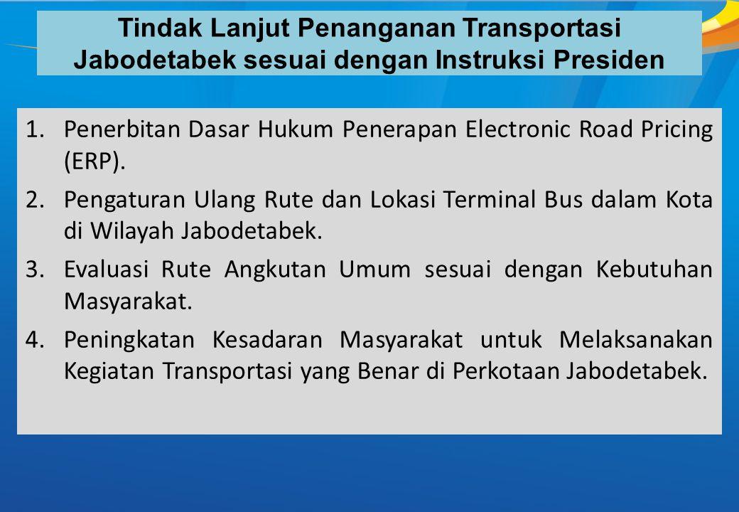 Tindak Lanjut Penanganan Transportasi Jabodetabek sesuai dengan Instruksi Presiden 1.Penerbitan Dasar Hukum Penerapan Electronic Road Pricing (ERP). 2