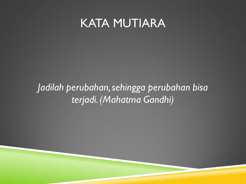 KATA MUTIARA Jadilah perubahan, sehingga perubahan bisa terjadi. (Mahatma Gandhi)
